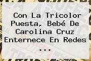 Con La Tricolor Puesta, Bebé De Carolina Cruz Enternece En Redes ...