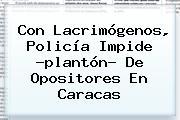 Con Lacrimógenos, Policía Impide ?plantón? De Opositores En Caracas