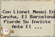Con Lionel Messi En Cancha, El <b>Barcelona</b> Pierde Su Invicto Ante El ...