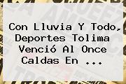 Con Lluvia Y Todo, Deportes Tolima Venció Al <b>Once Caldas</b> En ...