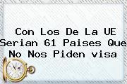 Con Los De La UE Serian 61 Paises Que No Nos Piden <b>visa</b>