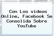 Con Los <b>videos</b> Online, Facebook Se Consolida Sobre <b>YouTube</b>