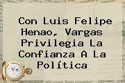 Con <b>Luis Felipe Henao</b>, Vargas Privilegia La Confianza A La Política