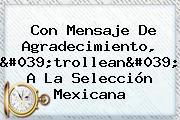 Con Mensaje De Agradecimiento, &#039;trollean&#039; A La <b>Selección Mexicana</b>