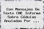 Con Mensajes De Texto CNE Informa Sobre Cédulas Anuladas Por <b>...</b>