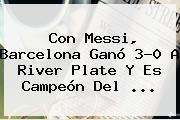 Con Messi, <b>Barcelona</b> Ganó 3-0 A <b>River Plate</b> Y Es Campeón Del <b>...</b>
