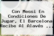 Con Messi En Condiciones De Jugar, El <b>Barcelona</b> Recibe Al Alavés ...