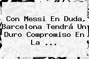 Con Messi En Duda, <b>Barcelona</b> Tendrá Un Duro Compromiso En La ...