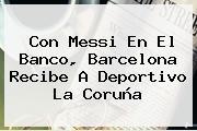 Con Messi En El Banco, <b>Barcelona</b> Recibe A Deportivo La Coruña