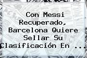 Con Messi Recuperado, <b>Barcelona</b> Quiere Sellar Su Clasificación En ...