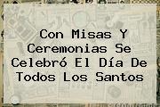 Con Misas Y Ceremonias Se Celebró El <b>Día De Todos Los Santos</b>