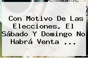 Con Motivo De Las Elecciones, El Sábado Y Domingo No Habrá Venta <b>...</b>