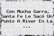 Con Mucha Garra, Santa Fe Le Sacó Un Punto A <b>River</b> En La ...