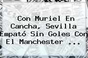 Con Muriel En Cancha, Sevilla Empató Sin Goles Con El <b>Manchester</b> ...