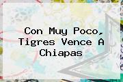 Con Muy Poco, <b>Tigres</b> Vence A <b>Chiapas</b>