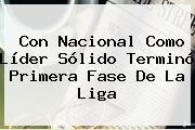Con Nacional Como Líder Sólido Terminó Primera Fase De La Liga
