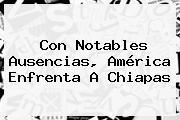Con Notables Ausencias, América Enfrenta A Chiapas