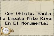 Con Oficio, <b>Santa Fe</b> Empata Ante River En El Monumental