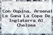 Con Ospina, <b>Arsenal</b> Le Gana La Copa De Inglaterra Al Chelsea