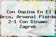 Con Ospina En El Arco, <b>Arsenal</b> Pierde 2-1 Con Dinamo Zagreb