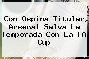 Con Ospina Titular, <b>Arsenal</b> Salva La Temporada Con La FA Cup