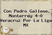 Con Pedro Gallese, <b>Monterrey</b> 4-0 <b>Veracruz</b> Por La Liga MX