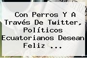 Con Perros Y A Través De Twitter, Políticos Ecuatorianos Desean <b>Feliz</b> <b>...</b>