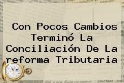 Con Pocos Cambios Terminó La Conciliación De La <b>reforma Tributaria</b>