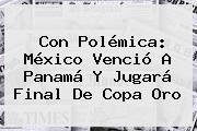 Con Polémica: México Venció A Panamá Y Jugará Final De <b>Copa Oro</b>