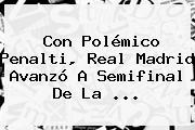 Con Polémico Penalti, <b>Real Madrid</b> Avanzó A Semifinal De La ...