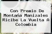 Con Premio De Montaña Manizales Ricibe La <b>Vuelta A Colombia</b>