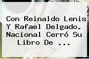 Con <b>Reinaldo Lenis</b> Y Rafael Delgado, Nacional Cerró Su Libro De ...