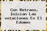 Con Retraso, Inician Las <b>votaciones</b> En El Edomex