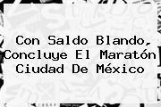 Con Saldo Blando, Concluye El <b>Maratón Ciudad De México</b>