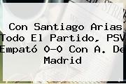 Con Santiago Arias Todo El Partido, <b>PSV</b> Empató 0-0 Con A. De Madrid