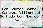 Con Santos Borré En Cancha, Villarreal No Pudo Con <b>Mónaco</b> Y Se ...