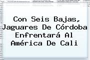 Con Seis Bajas, <b>Jaguares</b> De Córdoba Enfrentará Al <b>América</b> De Cali