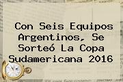 Con Seis Equipos Argentinos, Se Sorteó La <b>Copa Sudamericana 2016</b>