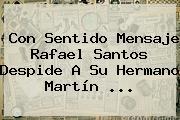 Con Sentido Mensaje <b>Rafael Santos</b> Despide A Su Hermano Martín ...