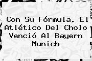Con Su Fórmula, El Atlético Del Cholo Venció Al <b>Bayern Munich</b>