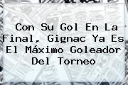 Con Su Gol En La Final, <b>Gignac</b> Ya Es El Máximo Goleador Del Torneo