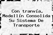 Con <b>tranvía</b>, <b>Medellín</b> Consolida Su Sistema De Transporte