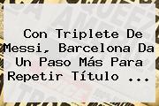Con Triplete De Messi, <b>Barcelona</b> Da Un Paso Más Para Repetir Título <b>...</b>