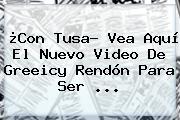 ¿Con Tusa? Vea Aquí El Nuevo Video De <b>Greeicy Rendón</b> Para Ser ...