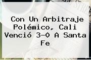 Con Un Arbitraje Polémico, <b>Cali</b> Venció 3-0 A <b>Santa Fe</b>