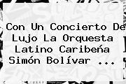 Con Un Concierto De Lujo La Orquesta Latino Caribeña <b>Simón Bolívar</b> ...