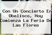 Con Un Concierto En Obelisco, Hoy Comienza La <b>Feria De Las Flores</b>