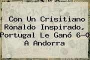 Con Un Crisitiano Ronaldo Inspirado, <b>Portugal</b> Le Ganó 6-0 A Andorra