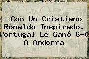 Con Un Cristiano Ronaldo Inspirado, <b>Portugal</b> Le Ganó 6-0 A Andorra