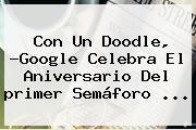 Con Un Doodle, ?Google Celebra El Aniversario Del <b>primer Semáforo</b> ...